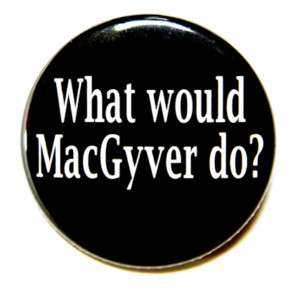 WHAT WOULD MACGYVER DO   Button Pin Badge 1.5 Humor